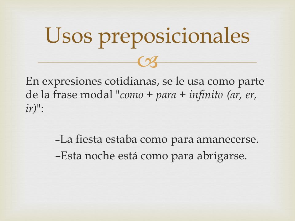 Usos preposicionalesEn expresiones cotidianas, se le usa como parte de la frase modal como + para + infinito (ar, er, ir) :