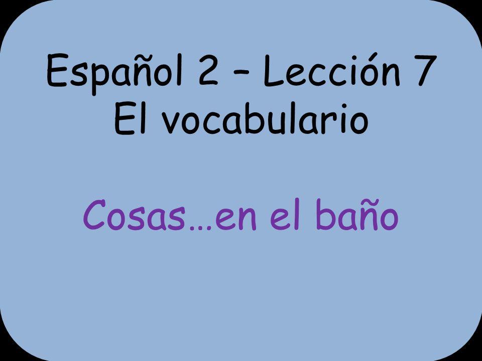 Español 2 – Lección 7 El vocabulario Cosas…en el baño