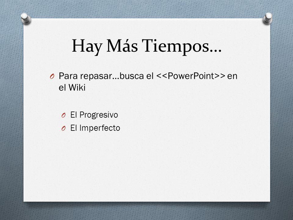 Hay Más Tiempos… Para repasar…busca el <<PowerPoint>> en el Wiki El Progresivo El Imperfecto