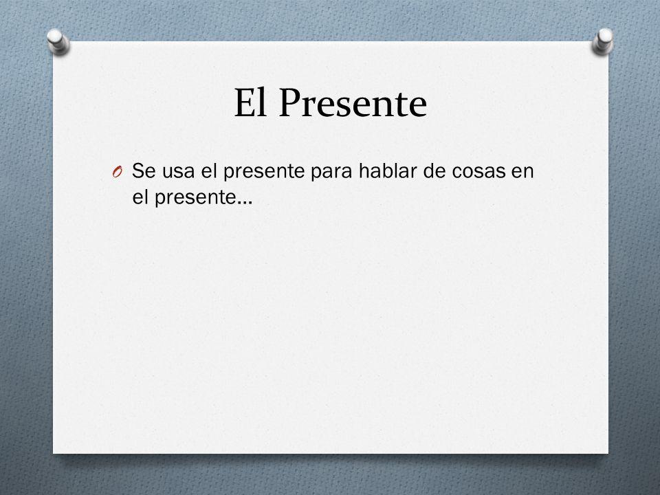 El Presente Se usa el presente para hablar de cosas en el presente…