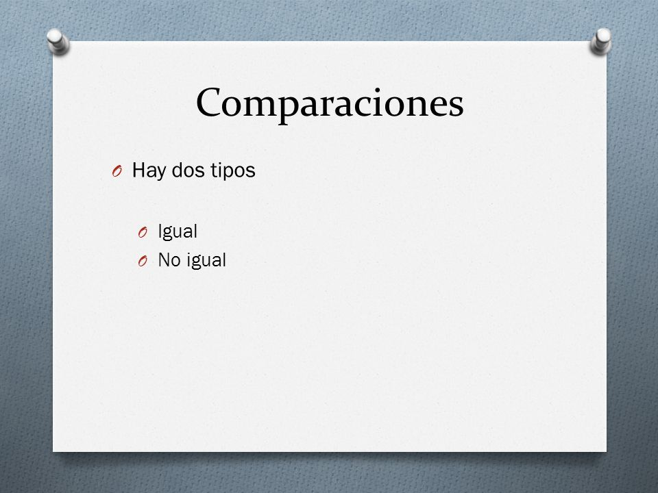 Comparaciones Hay dos tipos Igual No igual