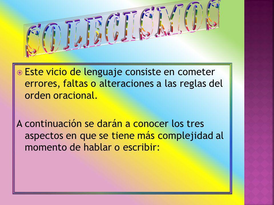 solecismos Este vicio de lenguaje consiste en cometer errores, faltas o alteraciones a las reglas del orden oracional.