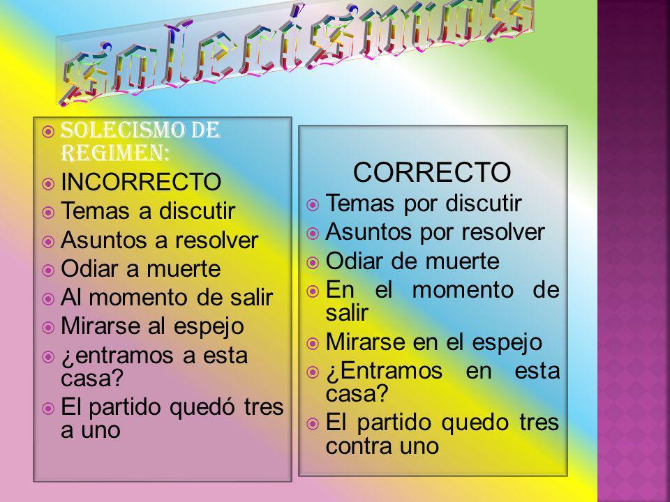 solecismos CORRECTO SOLECISMO DE REGIMEN: INCORRECTO Temas a discutir