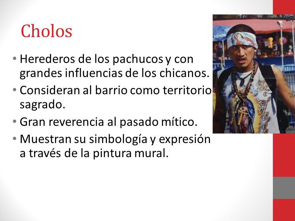 Cholos Herederos de los pachucos y con grandes influencias de los chicanos. Consideran al barrio como territorio sagrado.