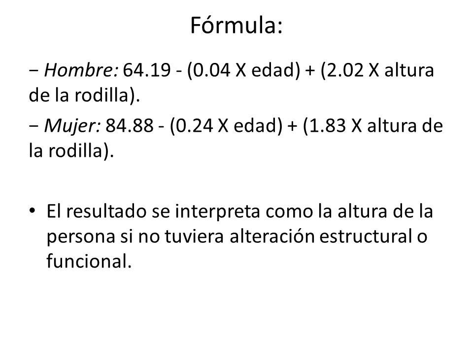 Fórmula: − Hombre: 64.19 - (0.04 X edad) + (2.02 X altura de la rodilla). − Mujer: 84.88 - (0.24 X edad) + (1.83 X altura de la rodilla).