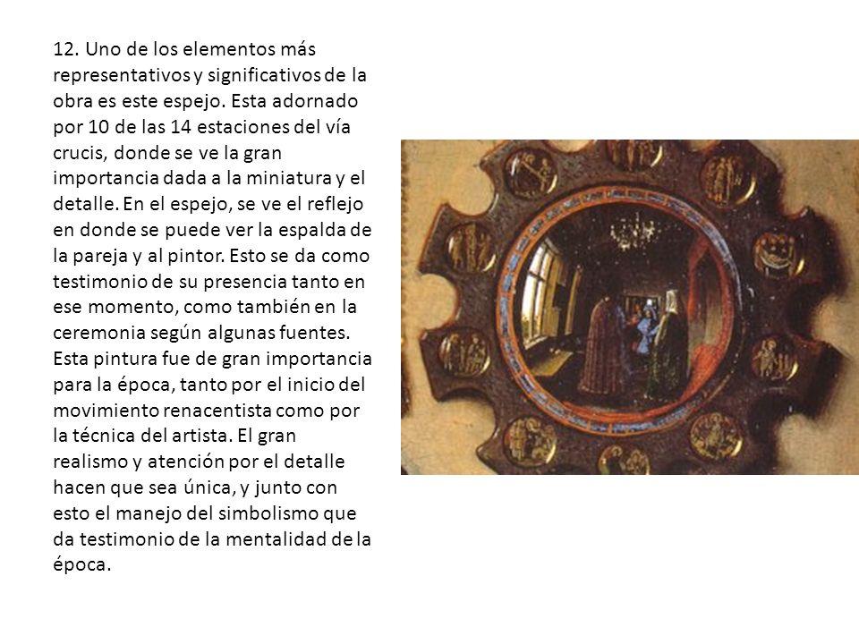 12. Uno de los elementos más representativos y significativos de la obra es este espejo. Esta adornado por 10 de las 14 estaciones del vía crucis, donde se ve la gran importancia dada a la miniatura y el detalle. En el espejo, se ve el reflejo en donde se puede ver la espalda de la pareja y al pintor. Esto se da como testimonio de su presencia tanto en ese momento, como también en la ceremonia según algunas fuentes.