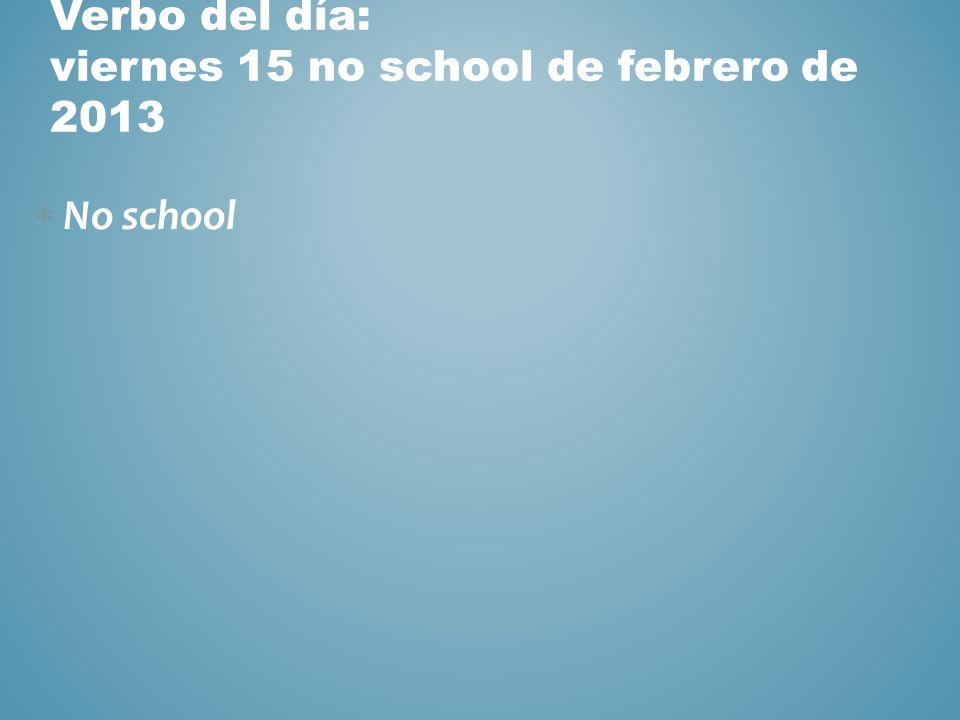 Verbo del día: viernes 15 no school de febrero de 2013