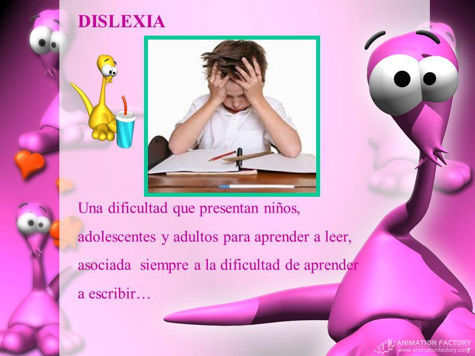 DISLEXIA Una dificultad que presentan niños, adolescentes y adultos para aprender a leer, asociada siempre a la dificultad de aprender a escribir…