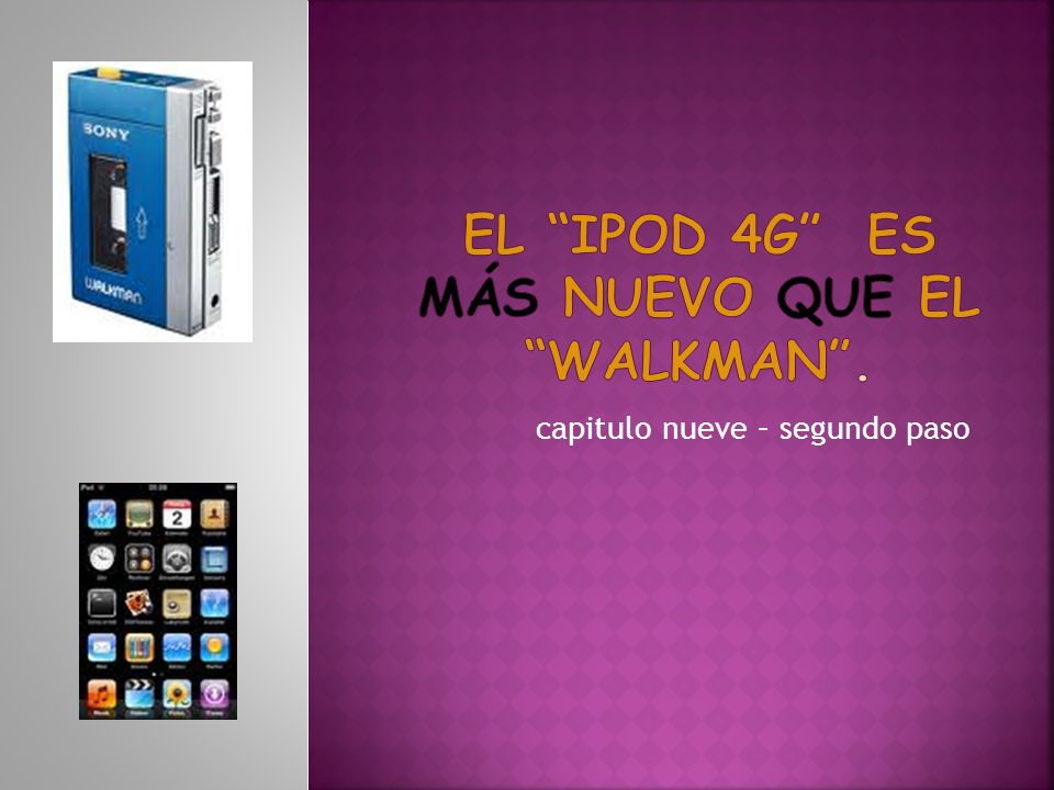 El ipod 4g es más nuevo que el walkman .