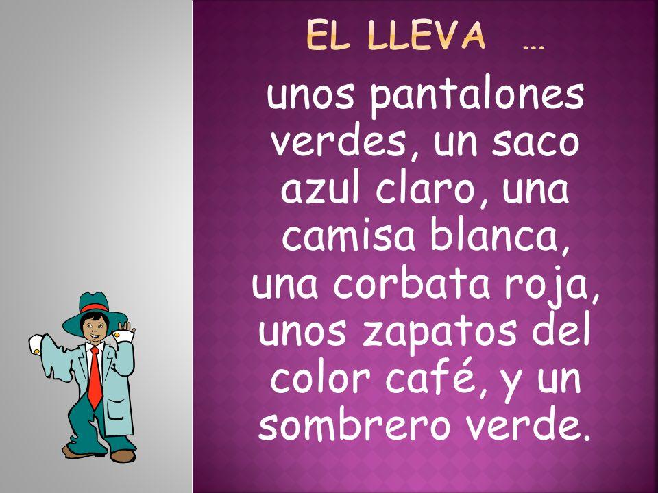 El lleva … unos pantalones verdes, un saco azul claro, una camisa blanca, una corbata roja, unos zapatos del color café, y un sombrero verde.