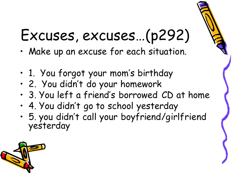 Excuses, excuses…(p292) Make up an excuse for each situation.