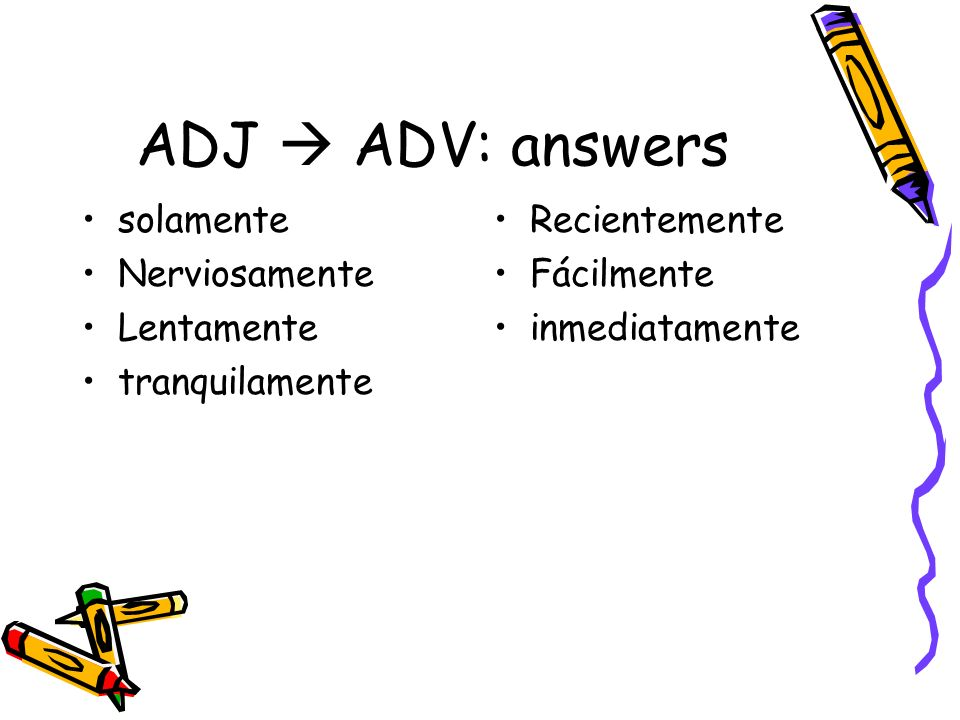 ADJ  ADV: answers solamente Nerviosamente Lentamente tranquilamente