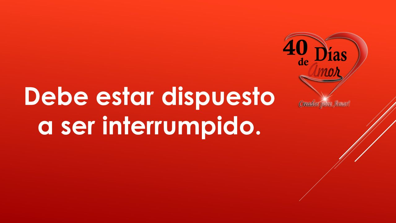 Debe estar dispuesto a ser interrumpido.
