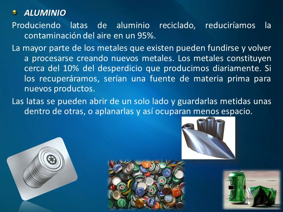 ALUMINIO Produciendo latas de aluminio reciclado, reduciríamos la contaminación del aire en un 95%.