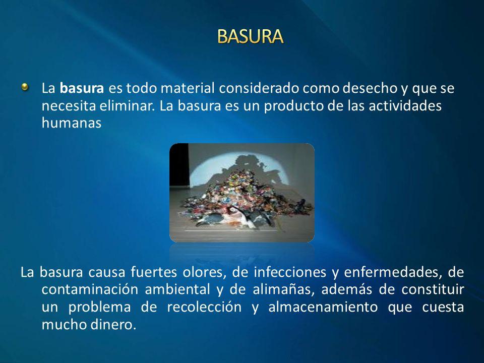BASURA La basura es todo material considerado como desecho y que se necesita eliminar. La basura es un producto de las actividades humanas.