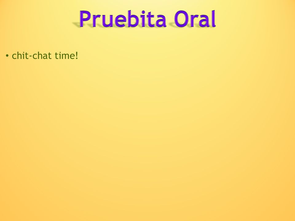 Pruebita Oral chit-chat time!