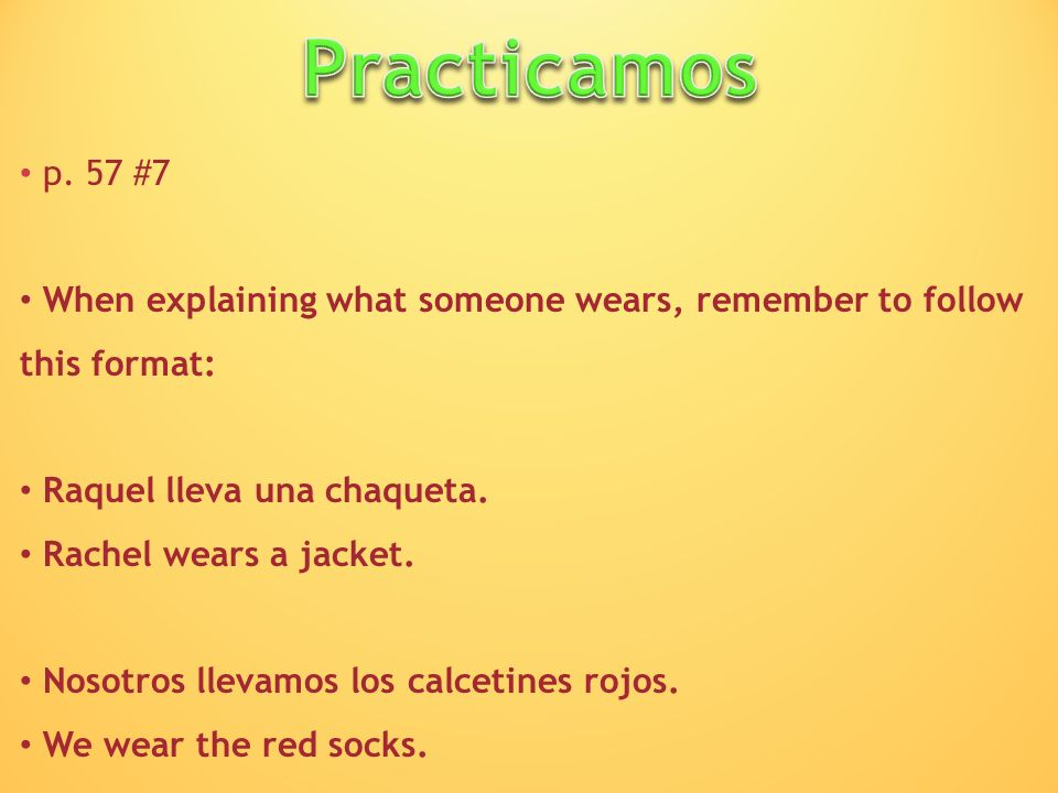 Practicamos p. 57 #7. When explaining what someone wears, remember to follow this format: Raquel lleva una chaqueta.