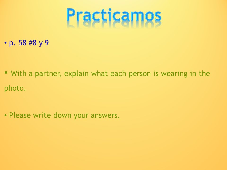 Practicamos p. 58 #8 y 9. With a partner, explain what each person is wearing in the photo.