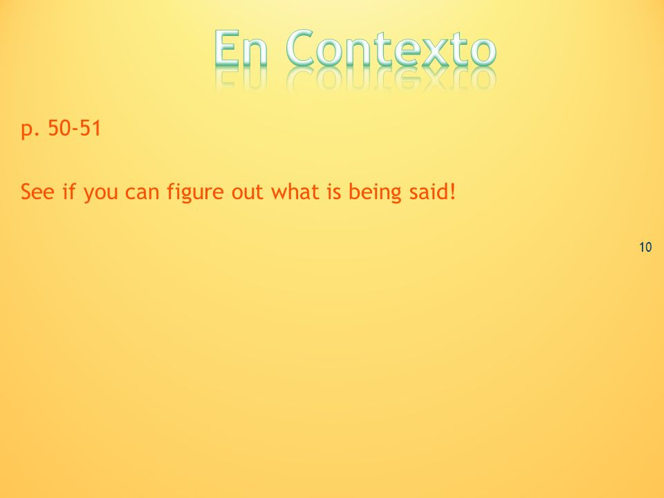 En Contexto p. 50-51 See if you can figure out what is being said! 10