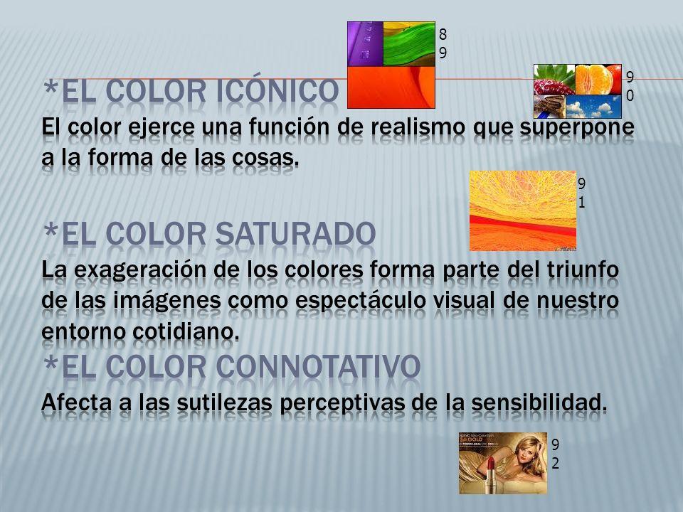 *El color icónico El color ejerce una función de realismo que superpone a la forma de las cosas. *El color saturado La exageración de los colores forma parte del triunfo de las imágenes como espectáculo visual de nuestro entorno cotidiano. *El color connotativo Afecta a las sutilezas perceptivas de la sensibilidad.