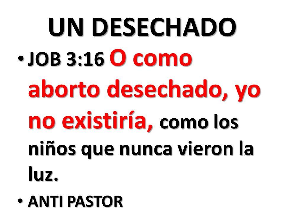 UN DESECHADO JOB 3:16 O como aborto desechado, yo no existiría, como los niños que nunca vieron la luz.