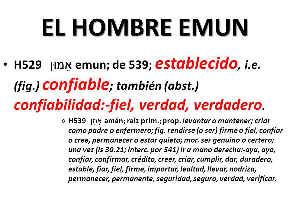 EL HOMBRE EMUN H529 אֵמוּן emun; de 539; establecido, i.e. (fig.) confiable; también (abst.) confiabilidad:-fiel, verdad, verdadero.