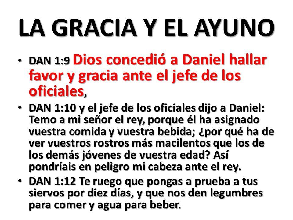 LA GRACIA Y EL AYUNO DAN 1:9 Dios concedió a Daniel hallar favor y gracia ante el jefe de los oficiales,