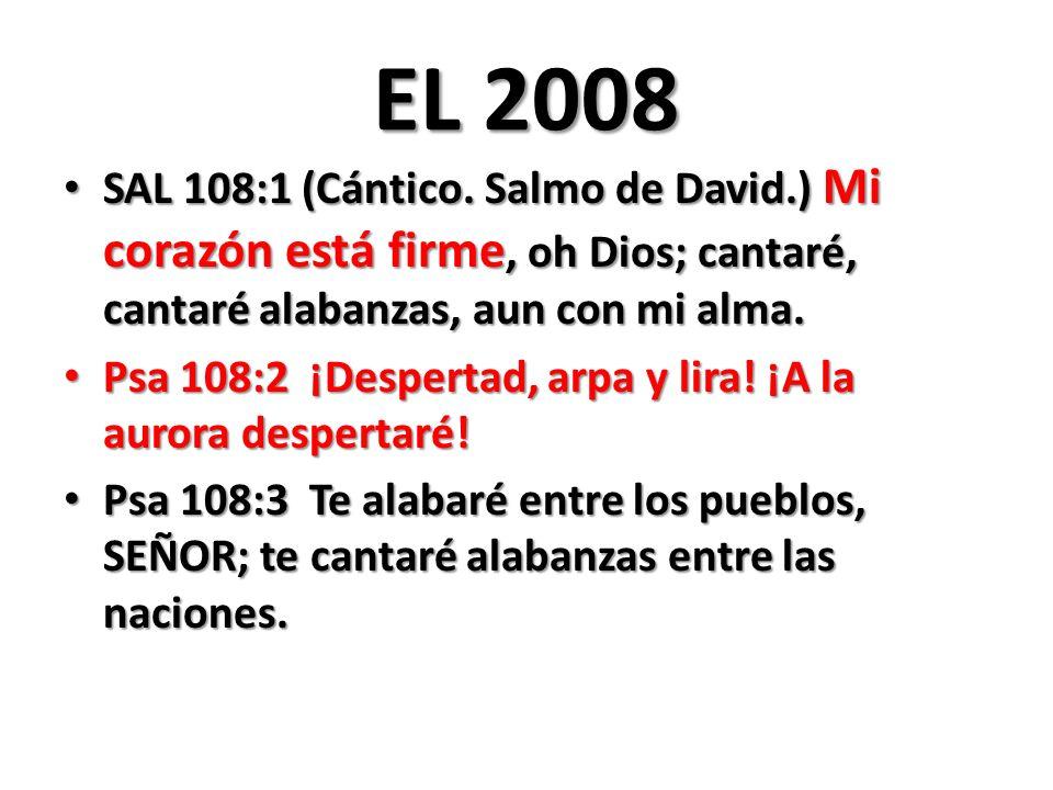EL 2008 SAL 108:1 (Cántico. Salmo de David.) Mi corazón está firme, oh Dios; cantaré, cantaré alabanzas, aun con mi alma.