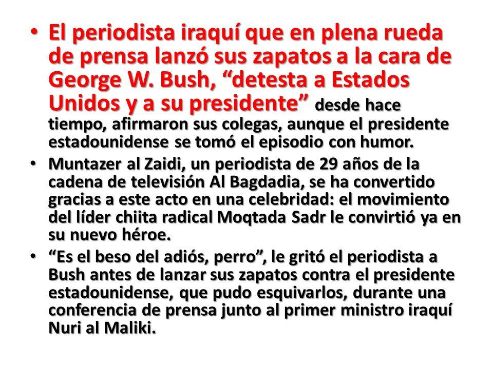 El periodista iraquí que en plena rueda de prensa lanzó sus zapatos a la cara de George W. Bush, detesta a Estados Unidos y a su presidente desde hace tiempo, afirmaron sus colegas, aunque el presidente estadounidense se tomó el episodio con humor.