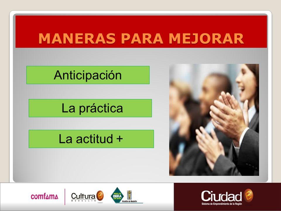 MANERAS PARA MEJORAR Anticipación La práctica La actitud +