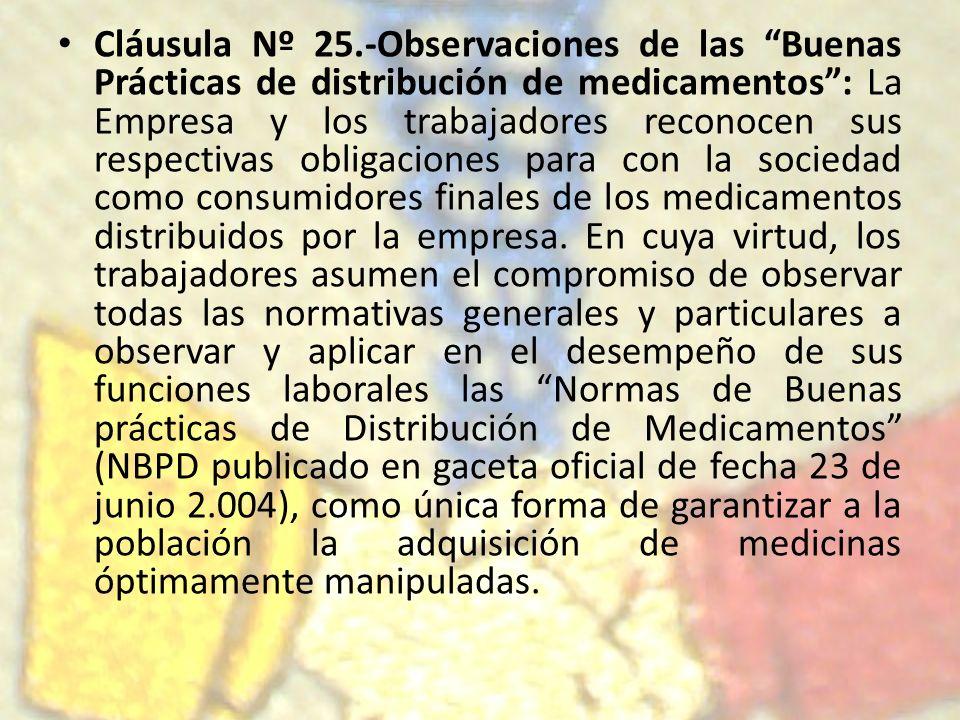 Cláusula Nº 25.-Observaciones de las Buenas Prácticas de distribución de medicamentos : La Empresa y los trabajadores reconocen sus respectivas obligaciones para con la sociedad como consumidores finales de los medicamentos distribuidos por la empresa.