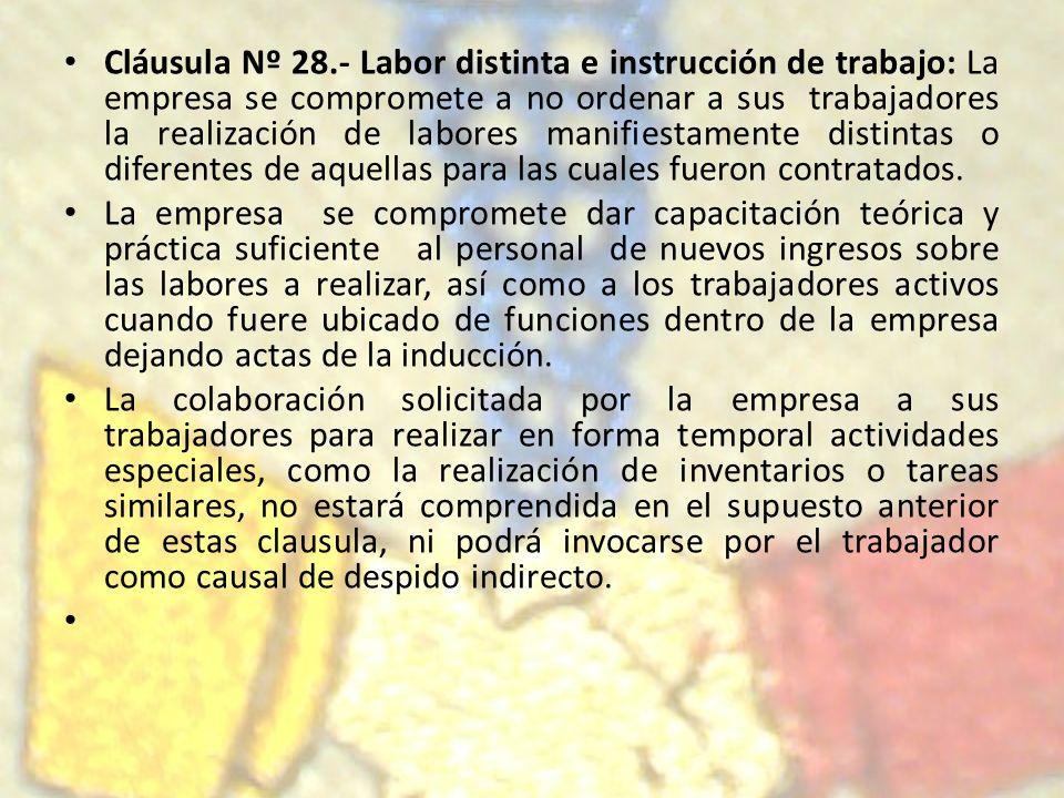 Cláusula Nº 28.- Labor distinta e instrucción de trabajo: La empresa se compromete a no ordenar a sus trabajadores la realización de labores manifiestamente distintas o diferentes de aquellas para las cuales fueron contratados.