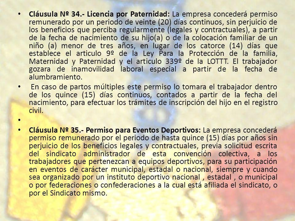 Cláusula Nº 34.- Licencia por Paternidad: La empresa concederá permiso remunerado por un periodo de veinte (20) días continuos, sin perjuicio de los beneficios que perciba regularmente (legales y contractuales), a partir de la fecha de nacimiento de su hijo(a) o de la colocación familiar de un niño (a) menor de tres años, en lugar de los catorce (14) días que establece el articulo 9º de la Ley Para la Protección de la familia, Maternidad y Paternidad y el articulo 339º de la LOTTT. El trabajador gozara de inamovilidad laboral especial a partir de la fecha de alumbramiento.