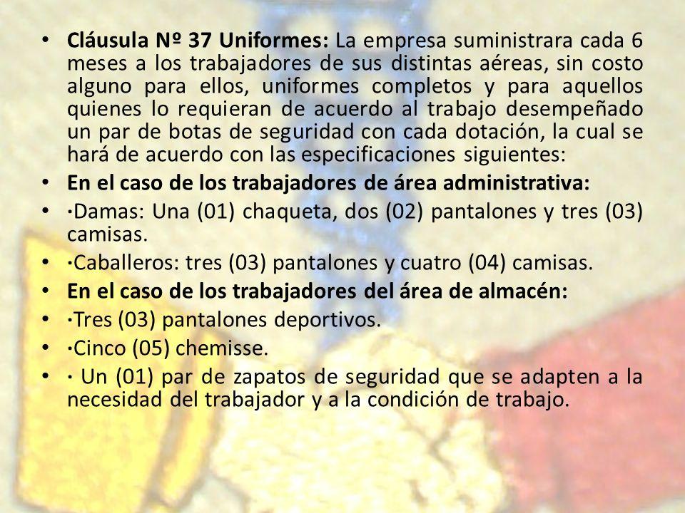 Cláusula Nº 37 Uniformes: La empresa suministrara cada 6 meses a los trabajadores de sus distintas aéreas, sin costo alguno para ellos, uniformes completos y para aquellos quienes lo requieran de acuerdo al trabajo desempeñado un par de botas de seguridad con cada dotación, la cual se hará de acuerdo con las especificaciones siguientes: