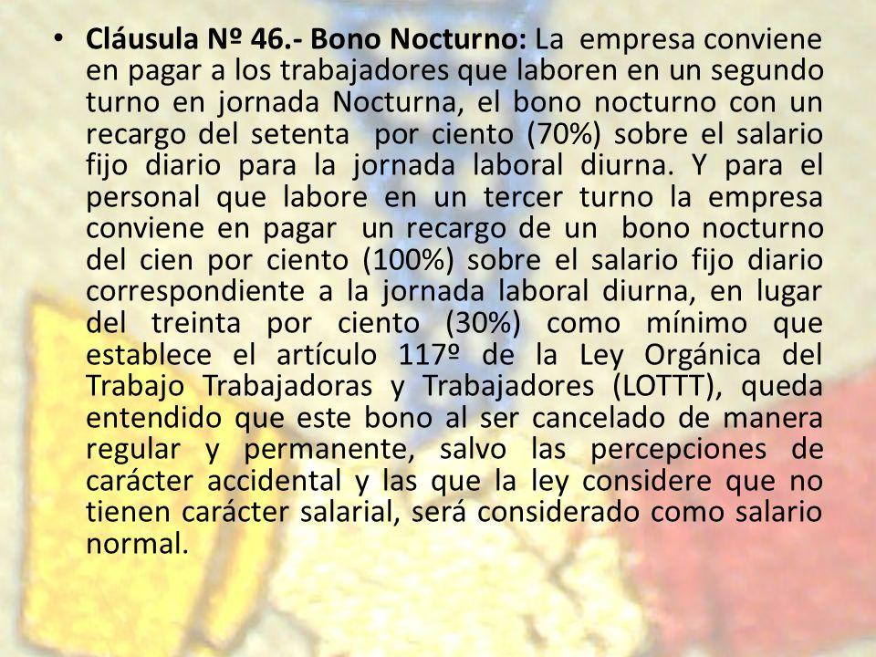 Cláusula Nº 46.- Bono Nocturno: La empresa conviene en pagar a los trabajadores que laboren en un segundo turno en jornada Nocturna, el bono nocturno con un recargo del setenta por ciento (70%) sobre el salario fijo diario para la jornada laboral diurna.