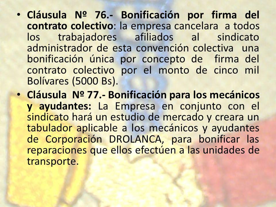 Cláusula Nº 76.- Bonificación por firma del contrato colectivo: la empresa cancelara a todos los trabajadores afiliados al sindicato administrador de esta convención colectiva una bonificación única por concepto de firma del contrato colectivo por el monto de cinco mil Bolívares (5000 Bs).