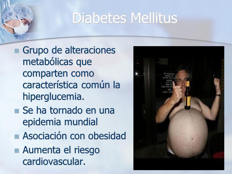 Diabetes Mellitus Grupo de alteraciones metabólicas que comparten como característica común la hiperglucemia.