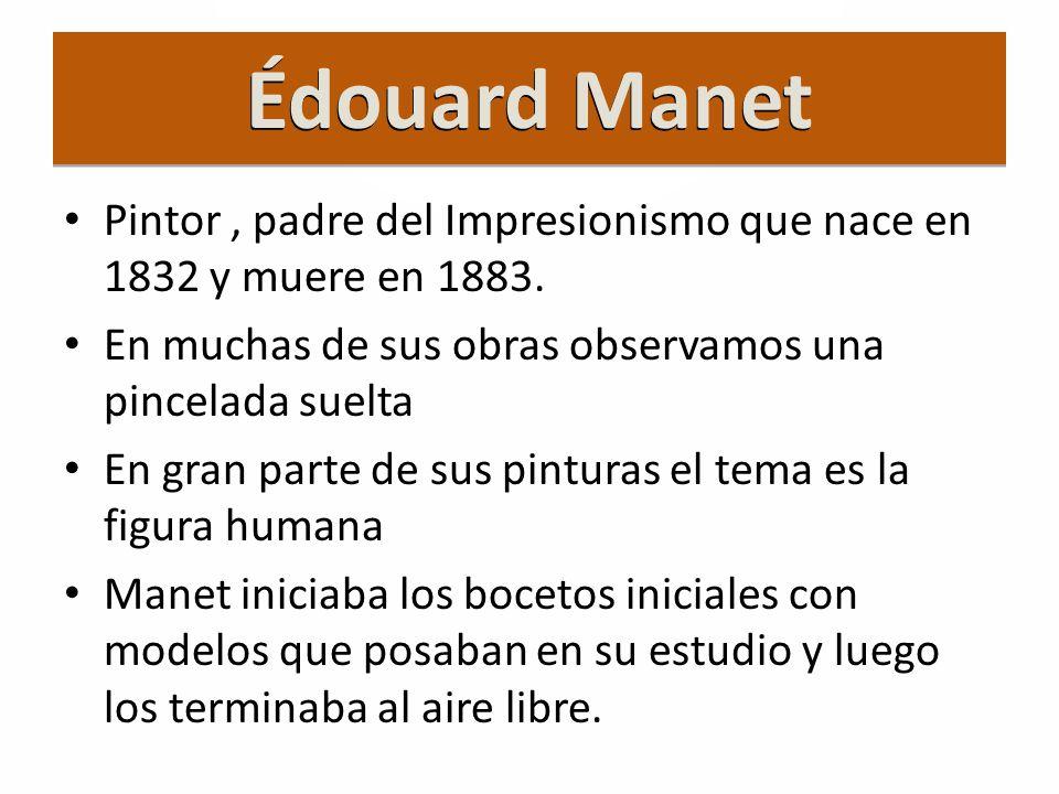 Édouard Manet Pintor , padre del Impresionismo que nace en 1832 y muere en 1883. En muchas de sus obras observamos una pincelada suelta.