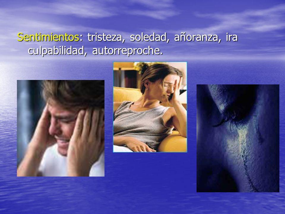 Sentimientos: tristeza, soledad, añoranza, ira culpabilidad, autorreproche.