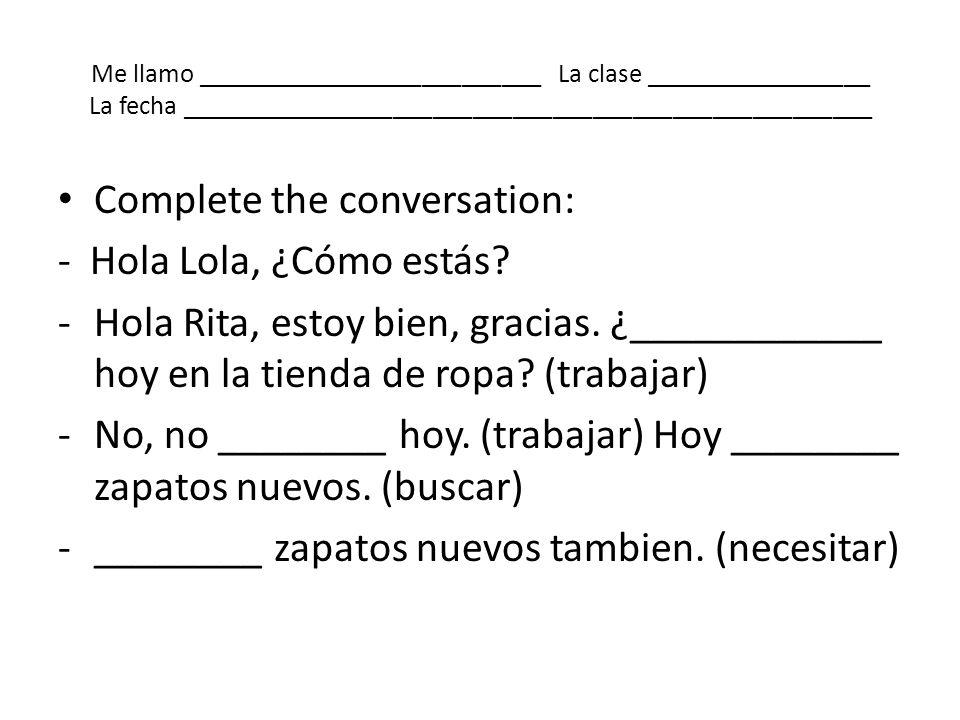 Complete the conversation: - Hola Lola, ¿Cómo estás