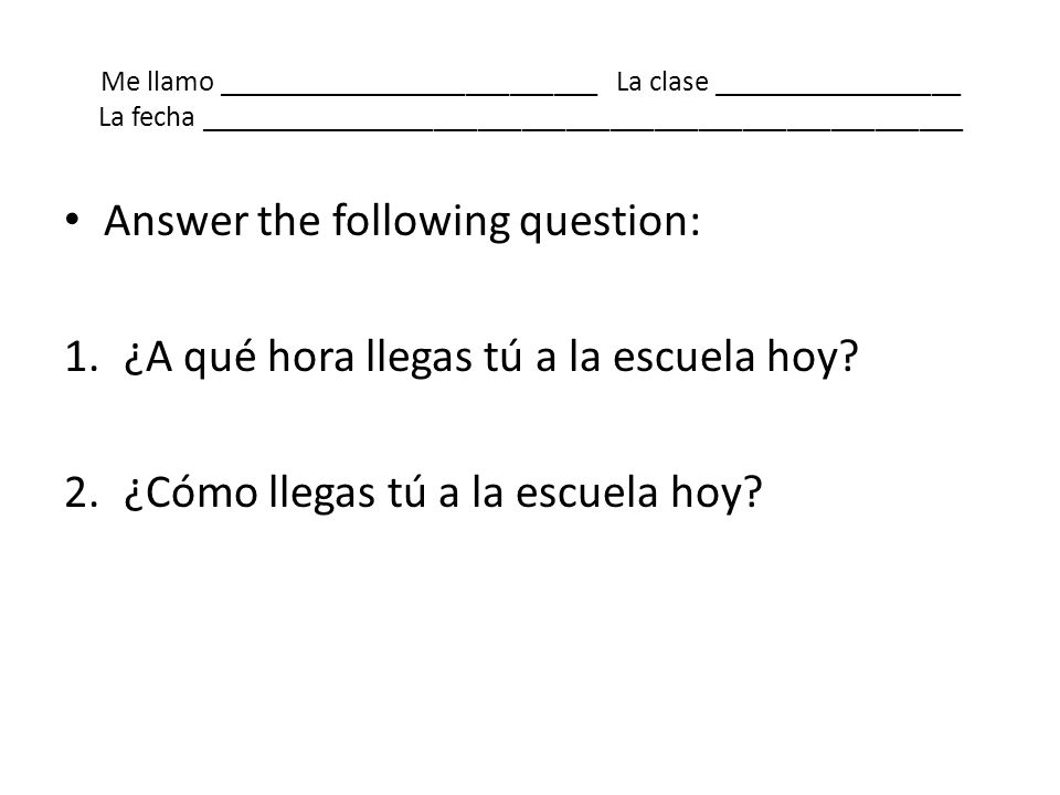 Answer the following question: ¿A qué hora llegas tú a la escuela hoy
