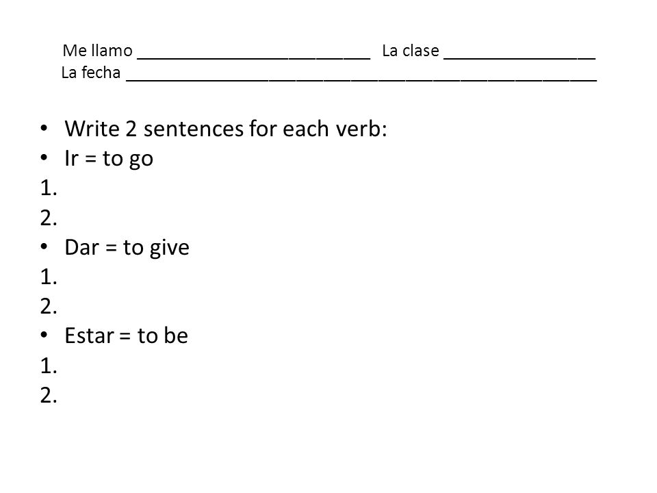 Write 2 sentences for each verb: Ir = to go 1. 2. Dar = to give