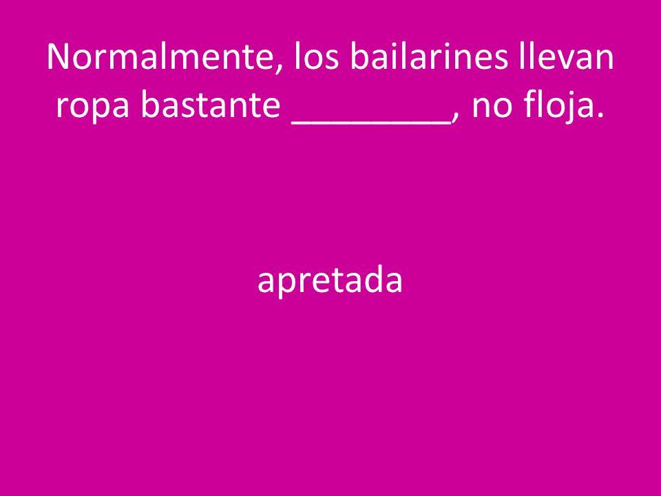 Normalmente, los bailarines llevan ropa bastante ________, no floja