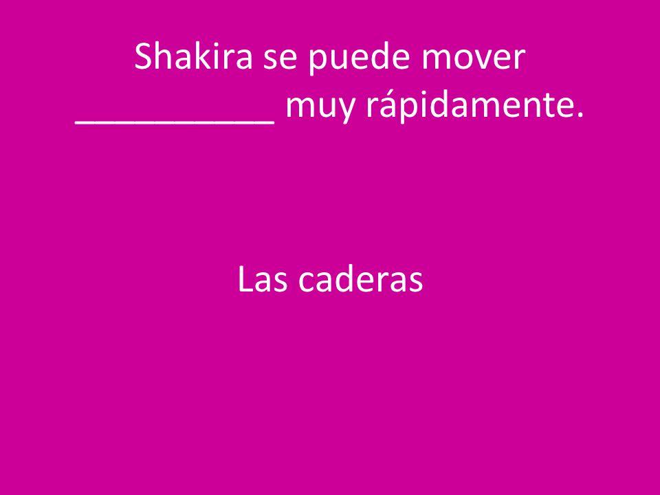 Shakira se puede mover __________ muy rápidamente. Las caderas