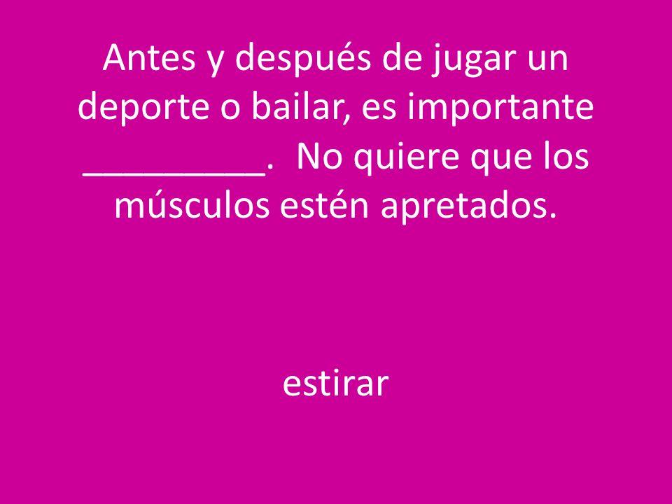 Antes y después de jugar un deporte o bailar, es importante _________