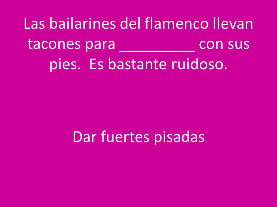 Las bailarines del flamenco llevan tacones para _________ con sus pies