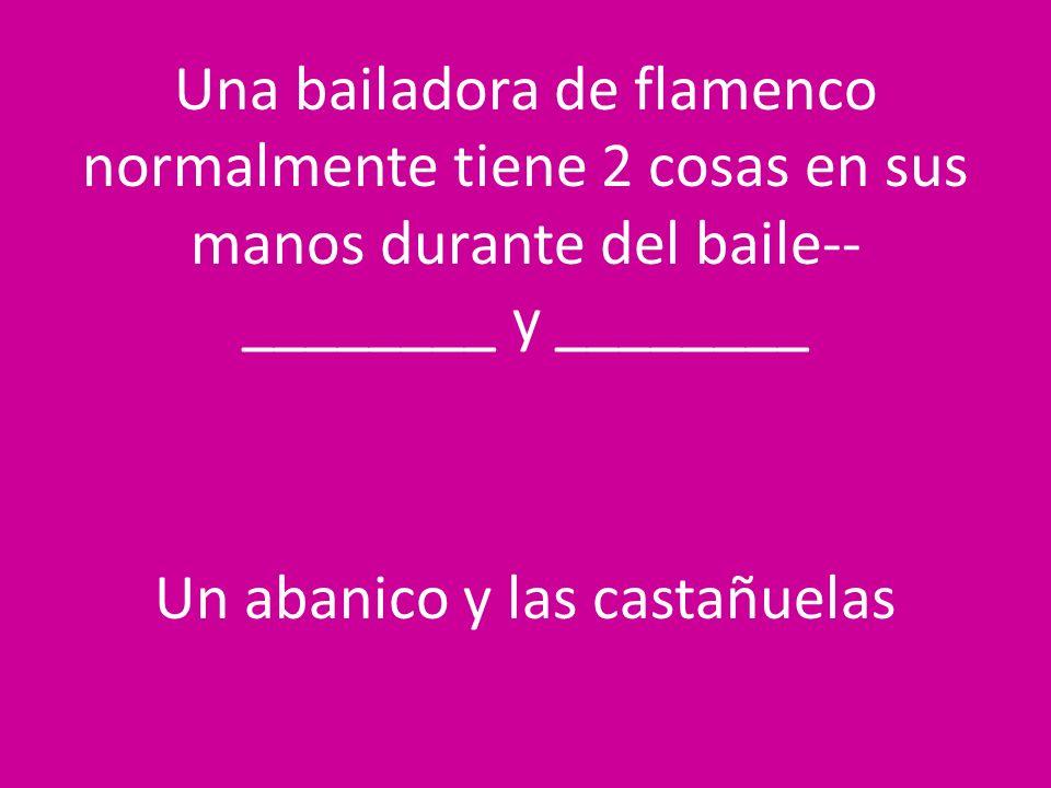 Una bailadora de flamenco normalmente tiene 2 cosas en sus manos durante del baile--________ y ________ Un abanico y las castañuelas