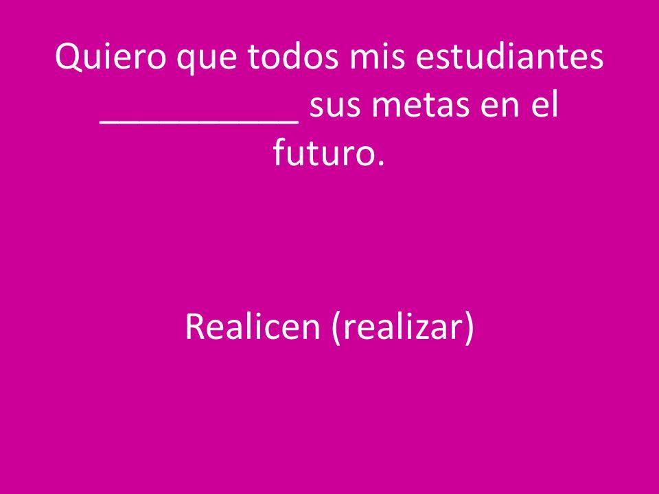 Quiero que todos mis estudiantes __________ sus metas en el futuro