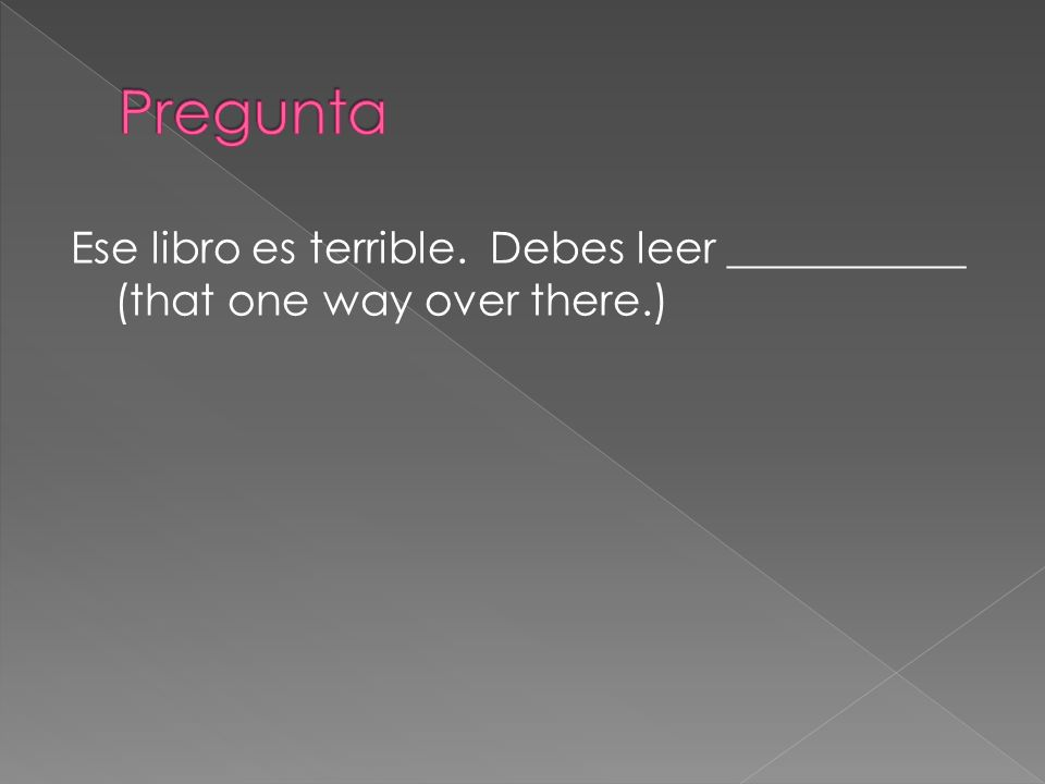 Pregunta Ese libro es terrible. Debes leer ___________ (that one way over there.)
