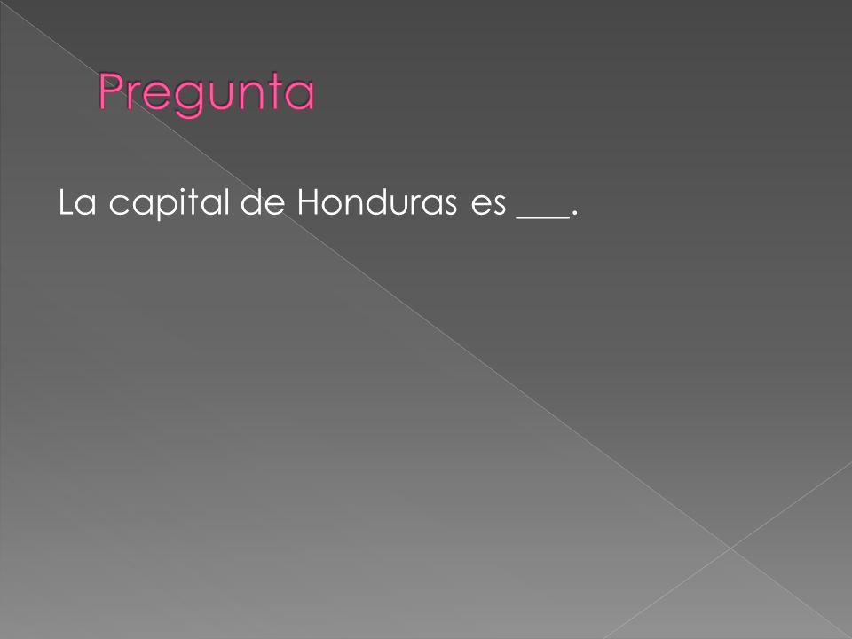 Pregunta La capital de Honduras es ___.